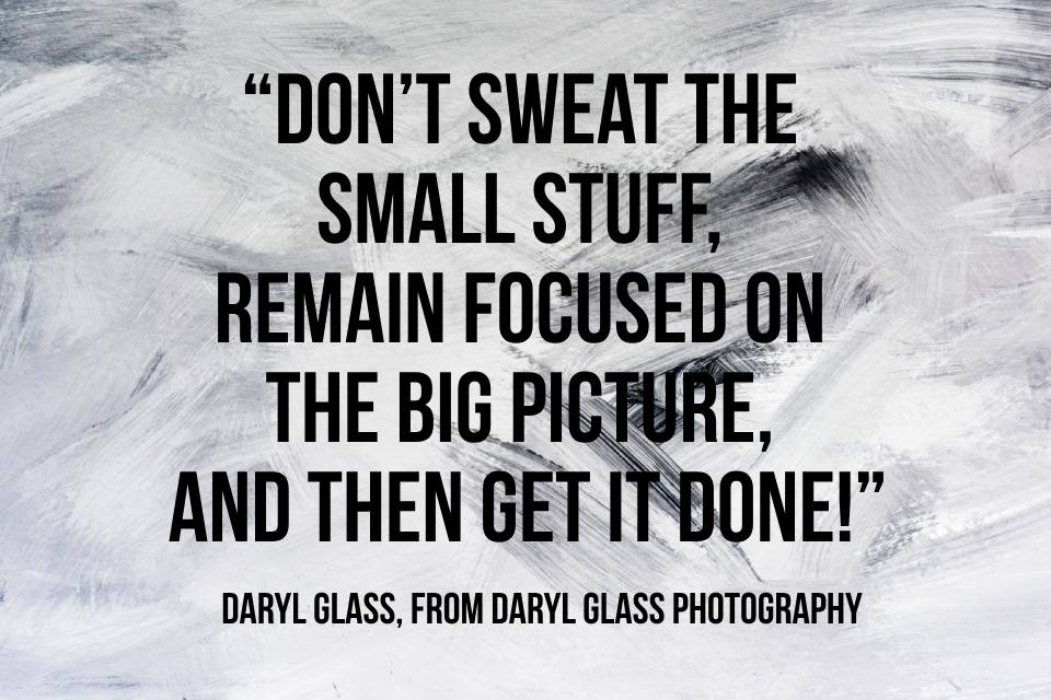 A picture with the text: don't sweat the small stuff, remain focused on the big picture, and then get it done!