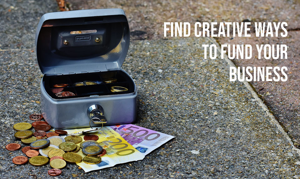 Find creative ways to fund your business