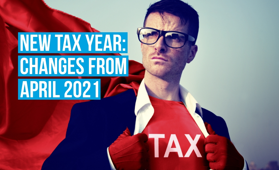New tax year: Changes from April 2021